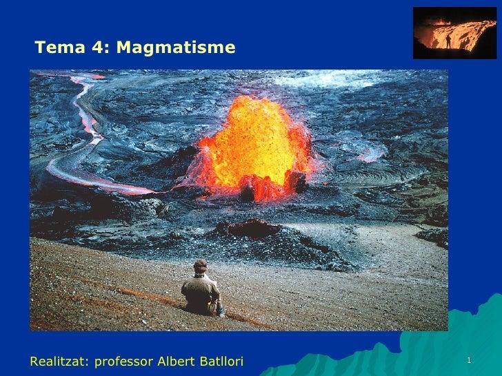 Tema 4: Magmatisme Realitzat: professor Albert Batllori
