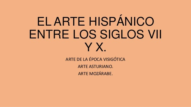 EL ARTE HISPÁNICO ENTRE LOS SIGLOS VII Y X. ARTE DE LA ÉPOCA VISIGÓTICA ARTE ASTURIANO. ARTE MOZÁRABE.