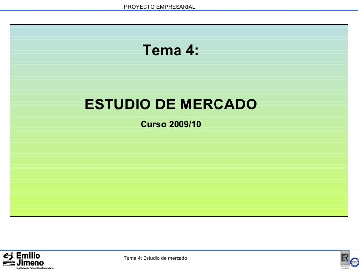 PROYECTO EMPRESARIAL Tema 4: ESTUDIO DE MERCADO Curso 2009/10 Tema 4: Estudio de mercado