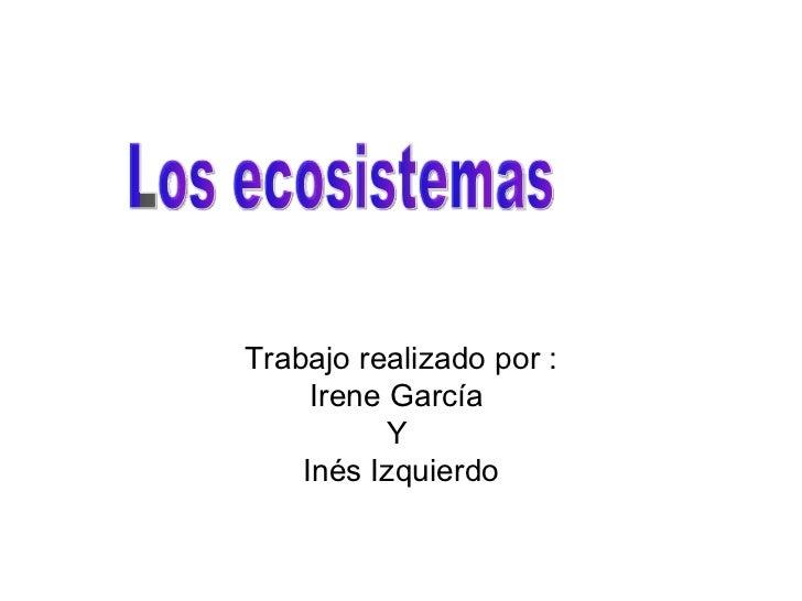 Trabajo realizado por : Irene García  Y  Inés Izquierdo Los ecosistemas