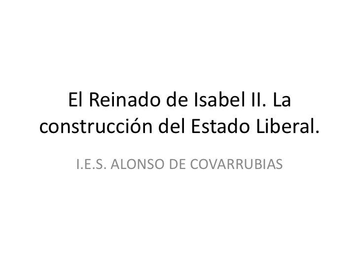 El Reinado de Isabel II. Laconstrucción del Estado Liberal.    I.E.S. ALONSO DE COVARRUBIAS