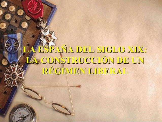 LA ESPAÑA DEL SIGLO XIX:LA ESPAÑA DEL SIGLO XIX: LA CONSTRUCCIÓN DE UNLA CONSTRUCCIÓN DE UN RÉGIMEN LIBERALRÉGIMEN LIBERAL