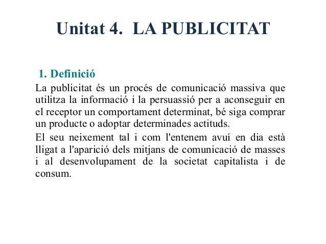 Unitat 4. LA PUBLICITAT1. DefinicióLa publicitat és un procés de comunicació massiva queutilitza la informació i la persua...