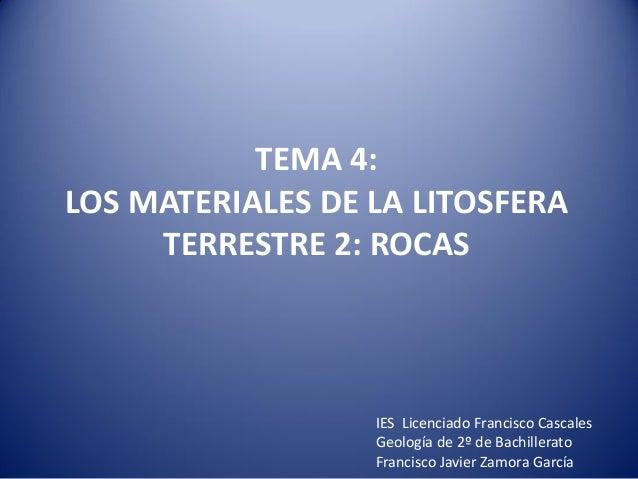 TEMA 4: LOS MATERIALES DE LA LITOSFERA TERRESTRE 2: ROCAS IES Licenciado Francisco Cascales Geología de 2º de Bachillerato...