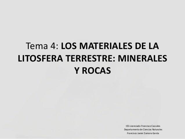 Tema 4: LOS MATERIALES DE LA LITOSFERA TERRESTRE: MINERALES Y ROCAS  IES Licenciado Francisco Cascales Departamento de Cie...