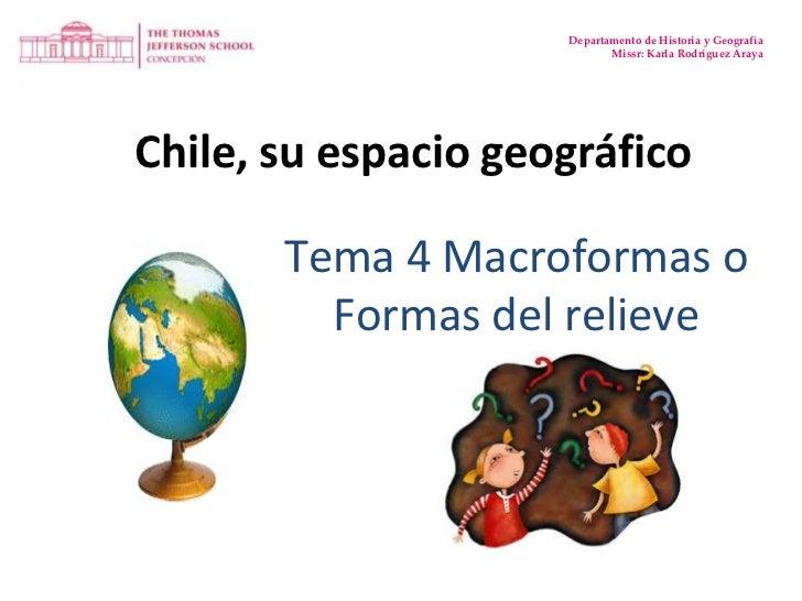 Departamento de Historia y Geografía<br />Missr: Karla Rodríguez Araya<br />Chile, su espacio geográfico<br />Tema 4 Macro...