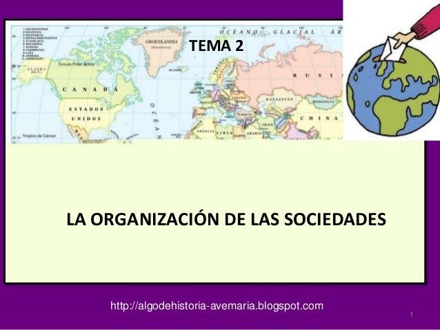 TEMA 2 LA ORGANIZACIÓN DE LAS SOCIEDADES http://algodehistoria-avemaria.blogspot.com 1