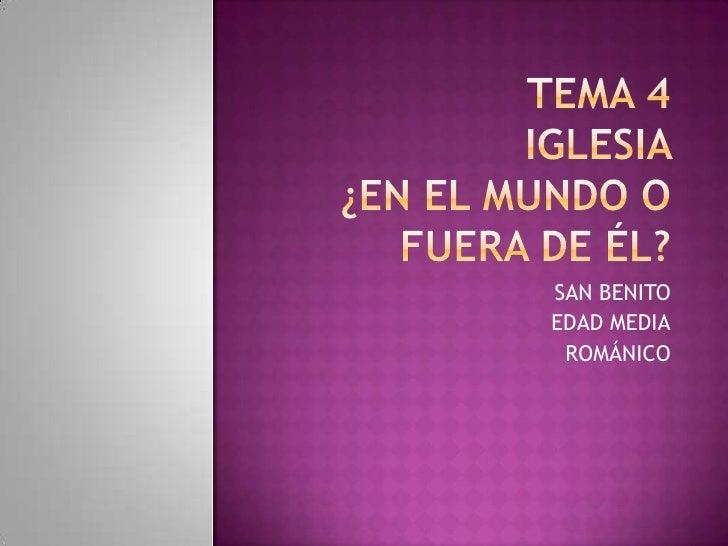 Tema 4Iglesia ¿EN EL MUNDO O FUERA DE ÉL?<br />SAN BENITO<br />EDAD MEDIA<br />ROMÁNICO<br />