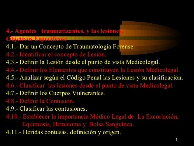 4.- Agentes traumatizantes, y las lesiones.Objetivos Específicos:4.1.- Dar un Concepto de Traumatología Forense.4.2.- Iden...
