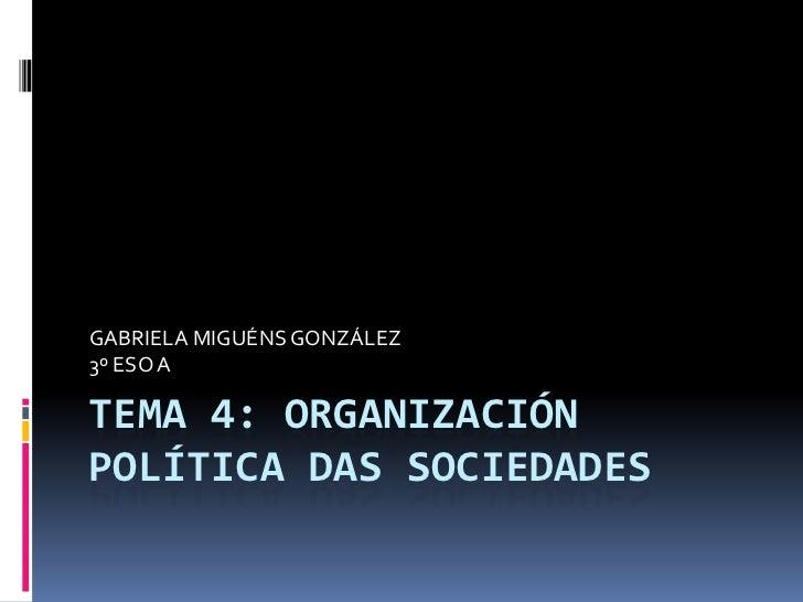 GABRIELA MIGUÉNS GONZÁLEZ3º ESO ATEMA 4: ORGANIZACIÓNPOLÍTICA DAS SOCIEDADES