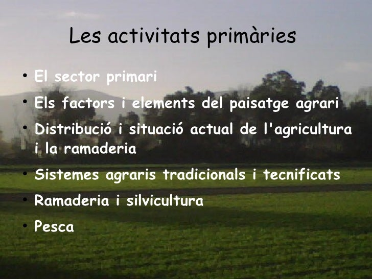 Les activitats primàries   <ul><li>El sector primari  </li></ul><ul><li>Els factors i elements del paisatge agrari  </li><...