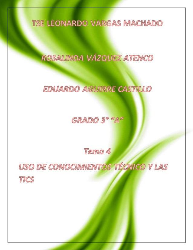 """1  TSE LEONARDO VARGAS MACHADO  ROSALINDA VÁZQUEZ ATENCO  FATIMA CERVANTES PONCE  GRADO 3° """"A""""  Tema 4  USO DE CONOCIMIENT..."""