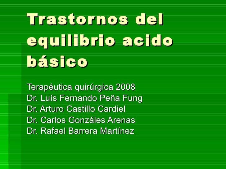 Trastornos del equilibrio acido básico Terapéutica quirúrgica 2008 Dr. Luís Fernando Peña Fung Dr. Arturo Castillo Cardiel...