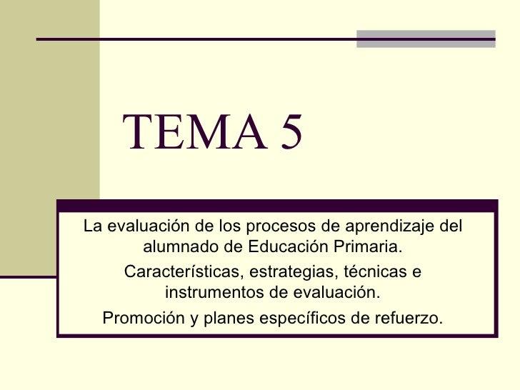 TEMA 5 La evaluación de los procesos de aprendizaje del alumnado de Educación Primaria. Características, estrategias, técn...