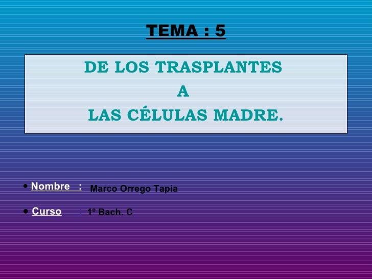 TEMA : 5 DE LOS TRASPLANTES  A  LAS CÉLULAS MADRE. <ul><li>Nombre  : </li></ul><ul><li>Curso   : </li></ul>Marco Orrego Ta...