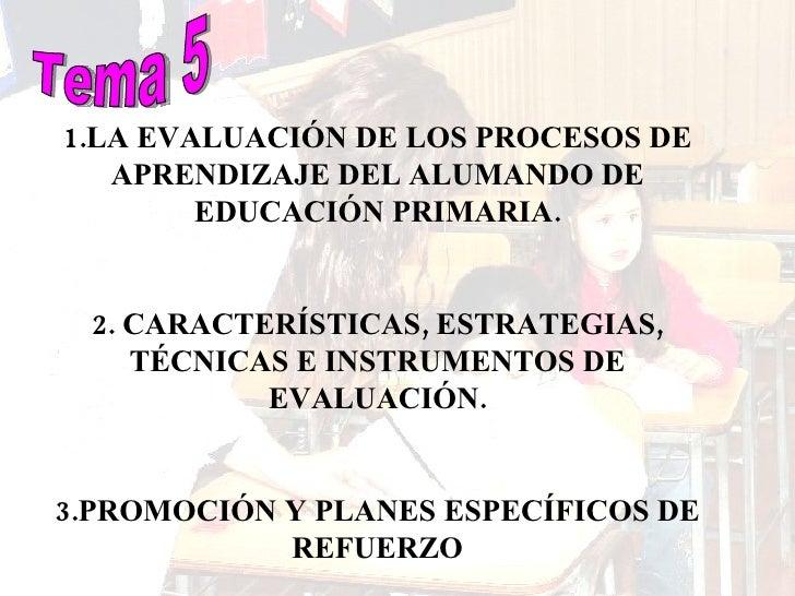 Tema 5 1.LA EVALUACIÓN DE LOS PROCESOS DE APRENDIZAJE DEL ALUMANDO DE EDUCACIÓN PRIMARIA. 2. CARACTERÍSTICAS, ESTRATEGIAS,...