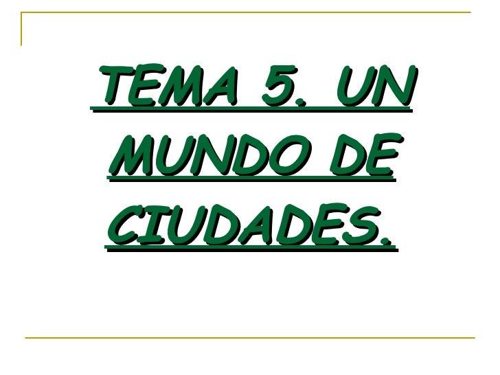 TEMA 5. UN MUNDO DE CIUDADES.