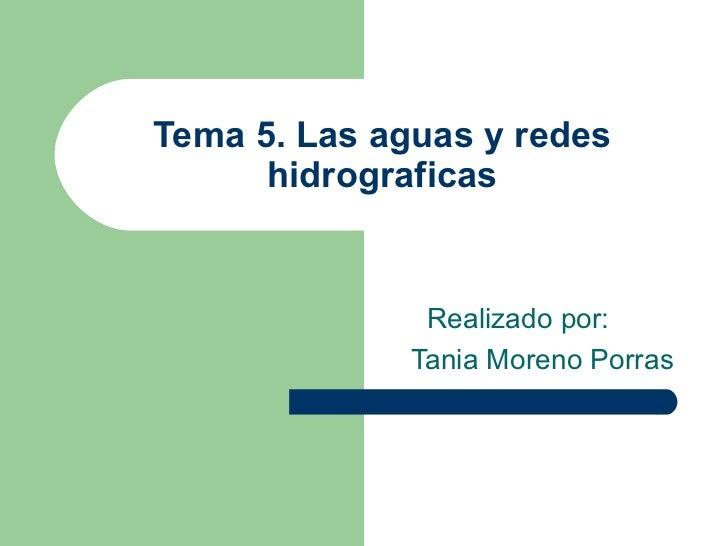 Tema 5. Las aguas y redes hidrograficas Realizado por: Tania Moreno Porras