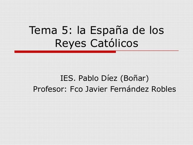 Tema 5: la España de los    Reyes Católicos       IES. Pablo Díez (Boñar)Profesor: Fco Javier Fernández Robles