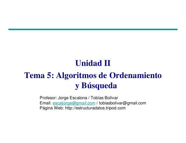 Unidad II Tema 5: Algoritmos de Ordenamiento y Búsqueda Profesor: Jorge Escalona / Tobías Bolívar Email: escaljorge@gmail....