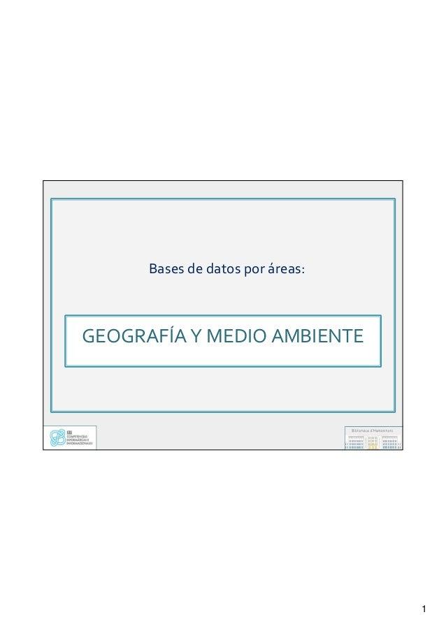 1 GEOGRAFÍA Y MEDIO AMBIENTE GEOGRAFÍA Y MEDIO AMBIENTE Bases de datos por áreas:Bases de datos por áreas: GEOGRAFÍA Y MED...