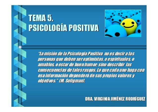 """TEMA 5. PSICOLOGÍA POSITIVA """"La misión de la Psicología Positiva no es decir a las personas que deben ser optimistas, o es..."""
