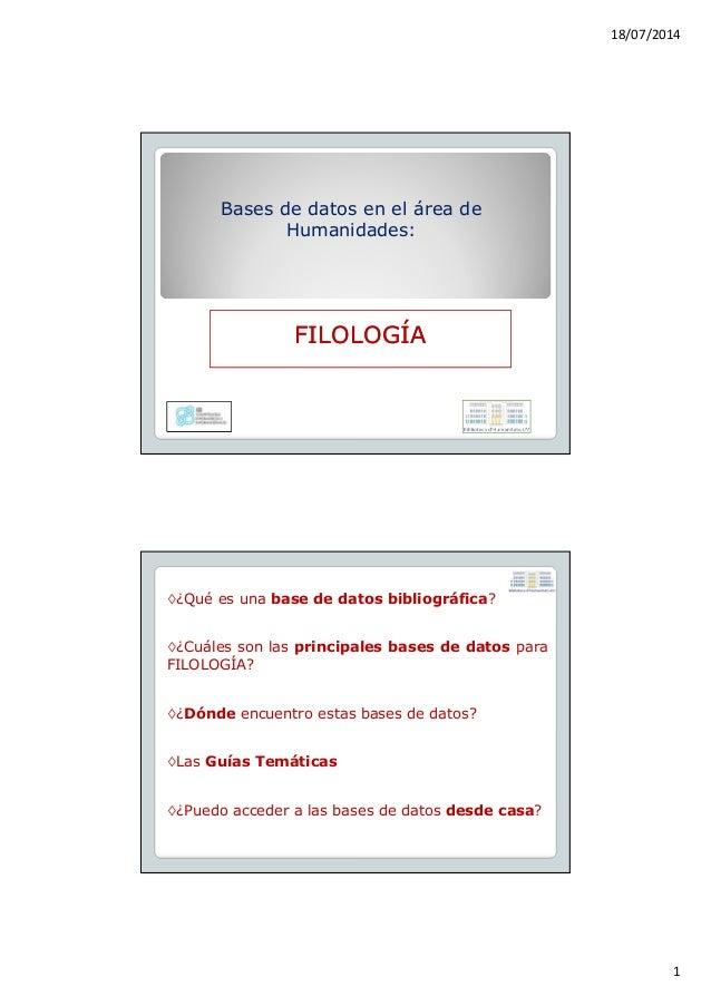18/07/2014 1 Bases de datos en el área de Humanidades: FILOLOGÍAFILOLOGÍA ◊¿Qué es una base de datos bibliográfica? ◊¿Cuál...