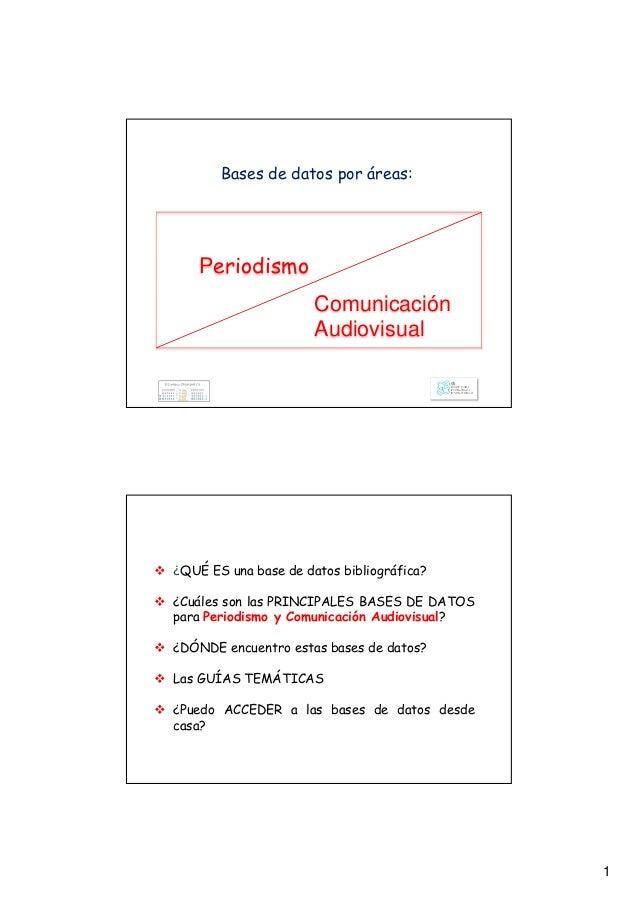 1 Bases de datos por áreas: Periodismo Comunicación Audiovisual ¿QUÉ ES una base de datos bibliográfica? ¿Cuáles son las P...