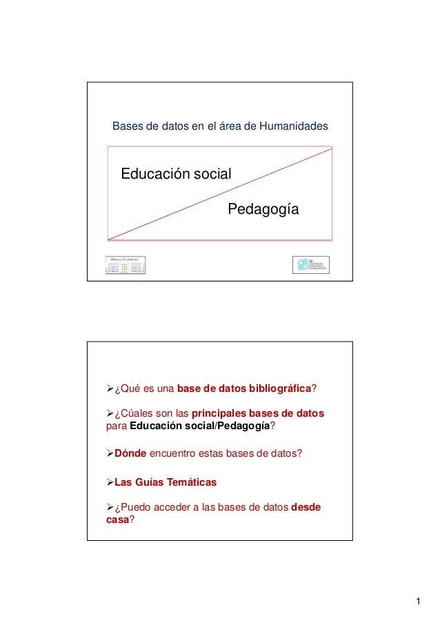 1 Bases de datos en el área de Humanidades Educación social Pedagogía ¿Qué es una base de datos bibliográfica? ¿Cúales son...