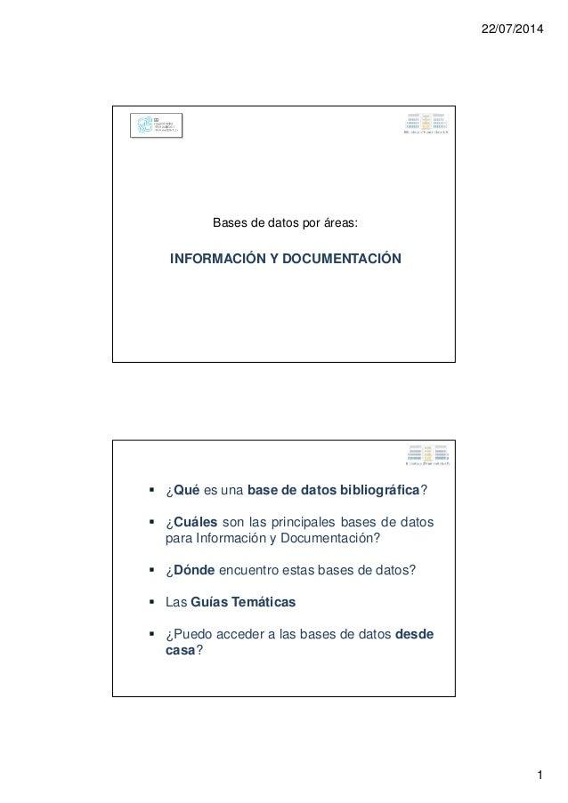 22/07/2014 1 Bases de datos por áreas: INFORMACIÓN Y DOCUMENTACIÓN ¿Qué es una base de datos bibliográfica? ¿Cuáles son la...