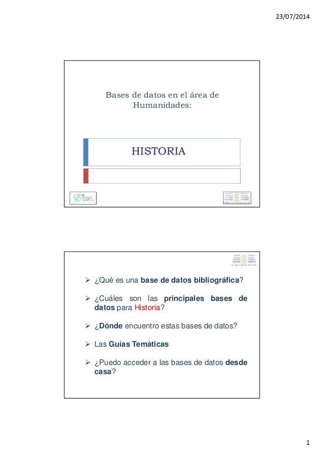 23/07/2014 1 Bases de datos en el área de Humanidades: HISTORIA ¿Qué es una base de datos bibliográfica? ¿Cuáles son las p...