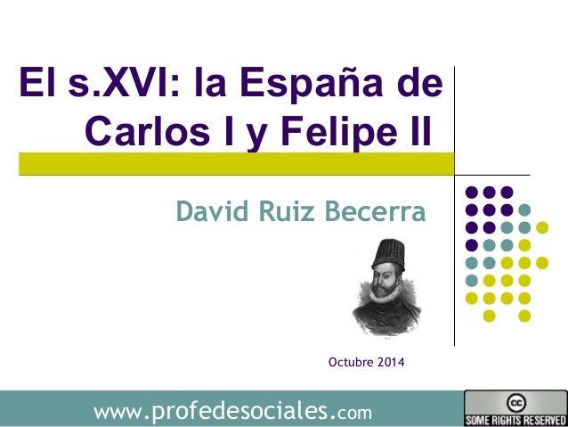 El s.XVI: la España de  Carlos I y Felipe II  David Ruiz Becerra  Octubre 2014  www.profedesociales.com