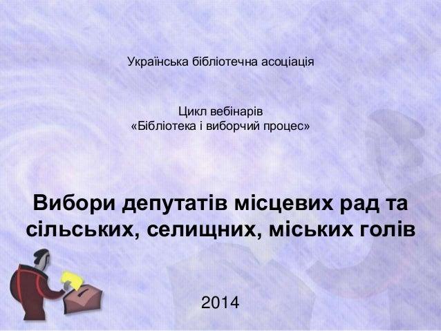 Українська бібліотечна асоціація  Цикл вебінарів  «Бібліотека і виборчий процес»  Вибори депутатів місцевих рад та  сільсь...