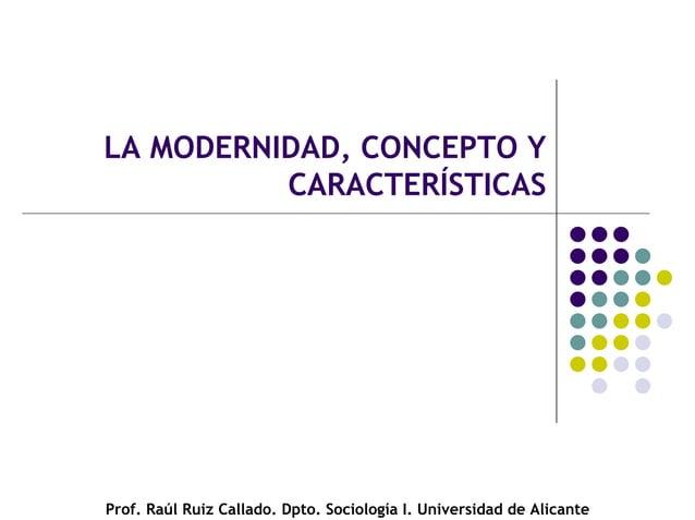 LA MODERNIDAD, CONCEPTO Y CARACTERÍSTICAS Prof. Raúl Ruiz Callado. Dpto. Sociología I. Universidad de Alicante