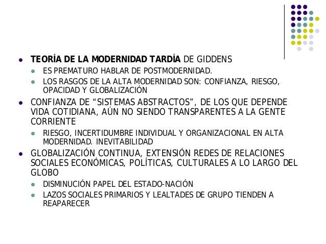 TEORÍA DE LA MODERNIDAD TARDÍA DE GIDDENS ES PREMATURO HABLAR DE POSTMODERNIDAD. LOS RASGOS DE LA ALTA MODERNIDAD SON: CON...