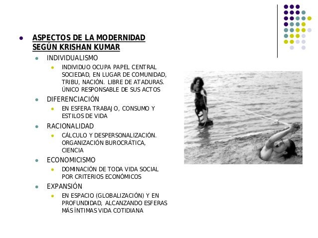 ASPECTOS DE LA MODERNIDAD SEGÚN KRISHAN KUMAR INDIVIDUALISMO INDIVIDUO OCUPA PAPEL CENTRAL SOCIEDAD, EN LUGAR DE COMUNIDAD...