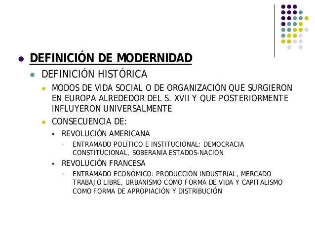 DEFINICIÓN DE MODERNIDAD DEFINICIÓN HISTÓRICA MODOS DE VIDA SOCIAL O DE ORGANIZACIÓN QUE SURGIERON EN EUROPA ALREDEDOR DEL...