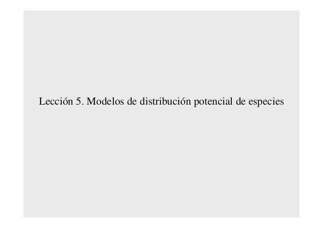 LecciLeccióón 5. Modelos de distribucin 5. Modelos de distribucióón potencial de especiesn potencial de especies