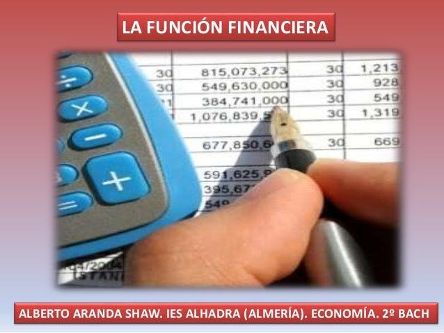 LA FUNCIÓN FINANCIERA ALBERTO ARANDA SHAW. IES ALHADRA (ALMERÍA). ECONOMÍA. 2º BACH