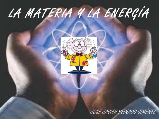 LA MATERIA Y LA ENERGÍA JOSÉ JAVIER PEINADO JIMÉNEZ.