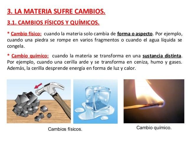 3. LA MATERIA SUFRE CAMBIOS. 3.1. CAMBIOS FÍSICOS Y QUÍMICOS. * Cambio físico: cuando la materia solo cambia de forma o as...