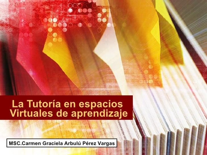 La Tutoría en espacios Virtuales de aprendizaje            M MSC.Carmen Graciela Arbulú Pérez Vargas