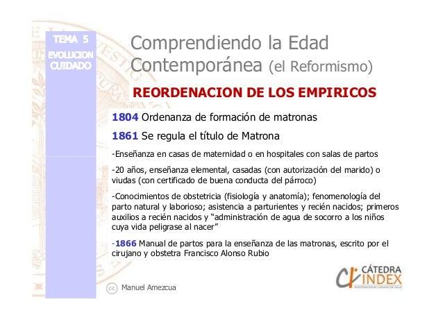 Comprendiendo la Edad Contemporánea (el Reformismo) 1804 Ordenanza de formación de matronas 1861 Se regula el título de Ma...