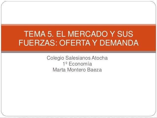 Colegio Salesianos Atocha 1º Economía Marta Montero Baeza TEMA 5. EL MERCADO Y SUS FUERZAS: OFERTA Y DEMANDA
