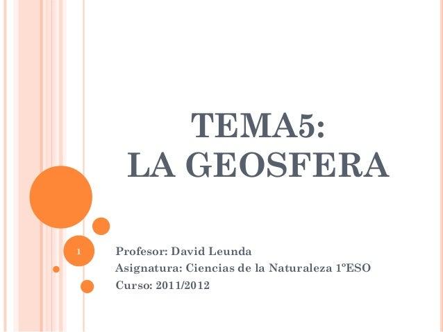 TEMA5: LA GEOSFERA Profesor: David Leunda Asignatura: Ciencias de la Naturaleza 1ºESO Curso: 2011/2012 1