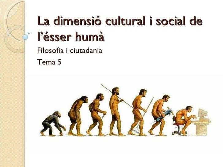 La dimensió cultural i social de l'ésser humà  Filosofia i ciutadania Tema 5
