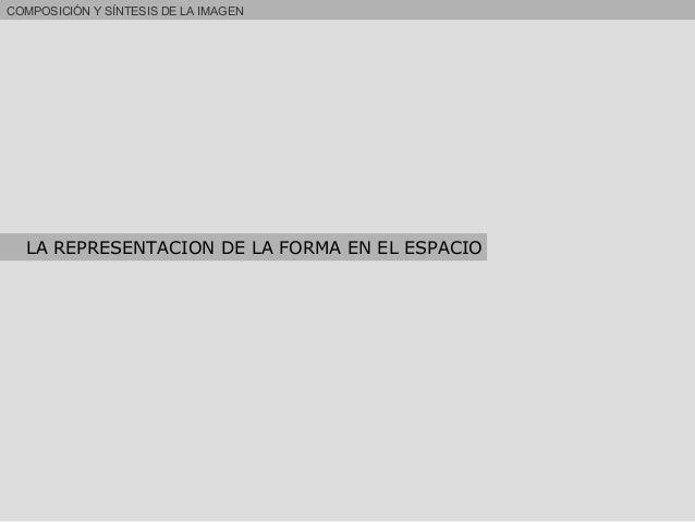 COMPOSICIÓN Y SÍNTESIS DE LA IMAGEN LA REPRESENTACION DE LA FORMA EN EL ESPACIO