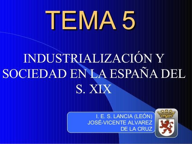 TEMA 5TEMA 5 INDUSTRIALIZACIÓN Y SOCIEDAD EN LA ESPAÑA DEL S. XIX I. E. S. LANCIA (LEÓN) JOSÉ-VICENTE ALVAREZ DE LA CRUZ