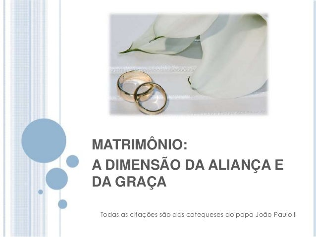 MATRIMÔNIO:  A DIMENSÃO DA ALIANÇA E  DA GRAÇA  Todas as citações são das catequeses do papa João Paulo II