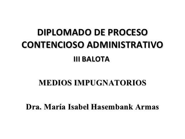 DIPLOMADO DE PROCESOCONTENCIOSO ADMINISTRATIVO           III BALOTA   MEDIOS IMPUGNATORIOSDra. María Isabel Hasembank Armas